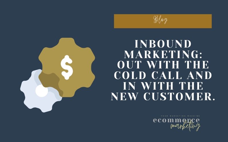 Inbound Marketing: Out with the cold call and in with the new customer.