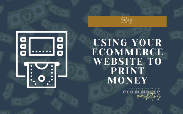 Using your eCommerce website to print money